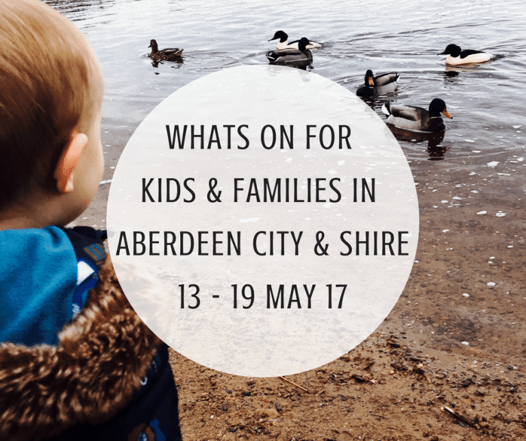 What's on for Kids and Families in Aberdeen City & Shire (13th – 19th May 2017)