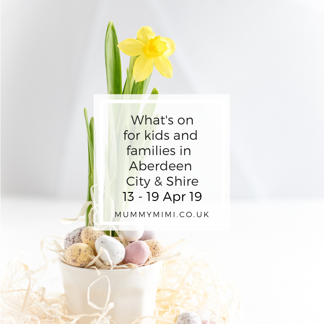 What's on for Kids and Families in Aberdeen City & Shire | 13th – 19th April 2019