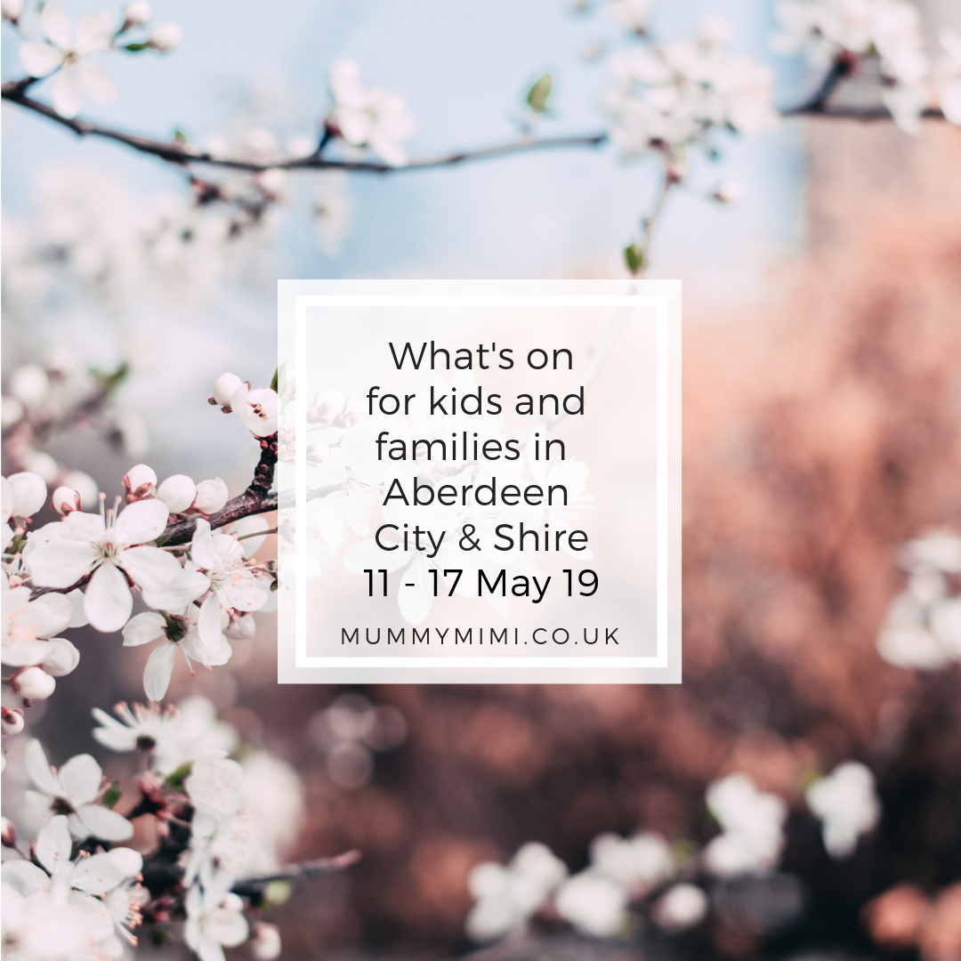 What's on for Kids and Families in Aberdeen City & Shire | 11th – 17th May 2019