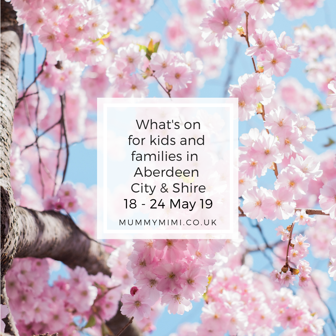 What's on for Kids and Families in Aberdeen City & Shire   18th – 24th May 2019